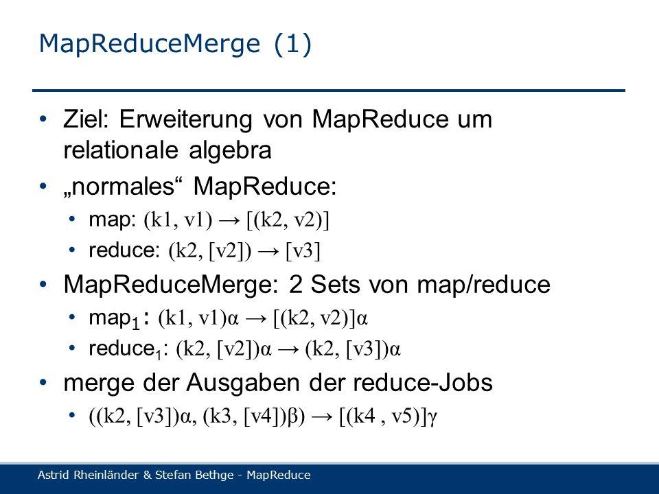 """Astrid Rheinländer & Stefan Bethge - MapReduce MapReduceMerge (1) Ziel: Erweiterung von MapReduce um relationale algebra """"normales MapReduce: map: (k1, v1) → [(k2, v2)] reduce: (k2, [v2]) → [v3] MapReduceMerge: 2 Sets von map/reduce map 1 : (k1, v1)α → [(k2, v2)]α reduce 1 : (k2, [v2])α → (k2, [v3])α merge der Ausgaben der reduce-Jobs ((k2, [v3])α, (k3, [v4])β) → [(k4, v5)]γ"""