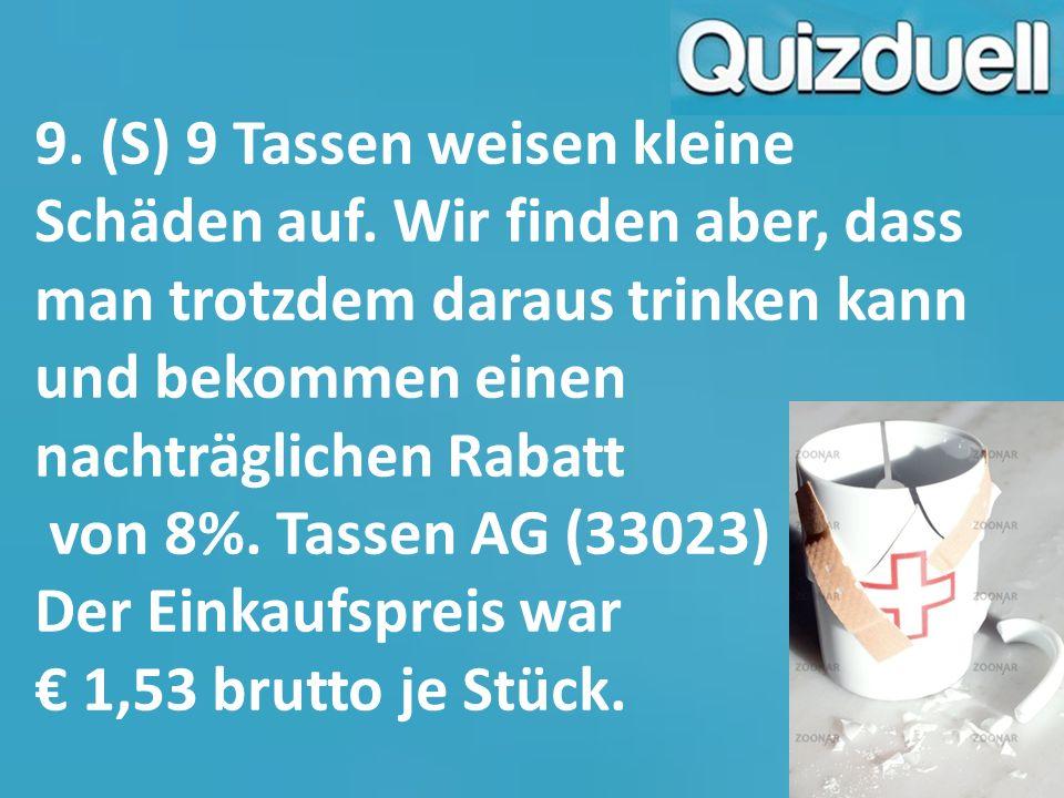 9. (S) 9 Tassen weisen kleine Schäden auf. Wir finden aber, dass man trotzdem daraus trinken kann und bekommen einen nachträglichen Rabatt von 8%. Tas