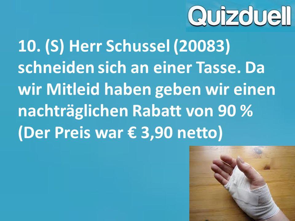 10. (S) Herr Schussel (20083) schneiden sich an einer Tasse. Da wir Mitleid haben geben wir einen nachträglichen Rabatt von 90 % (Der Preis war € 3,90
