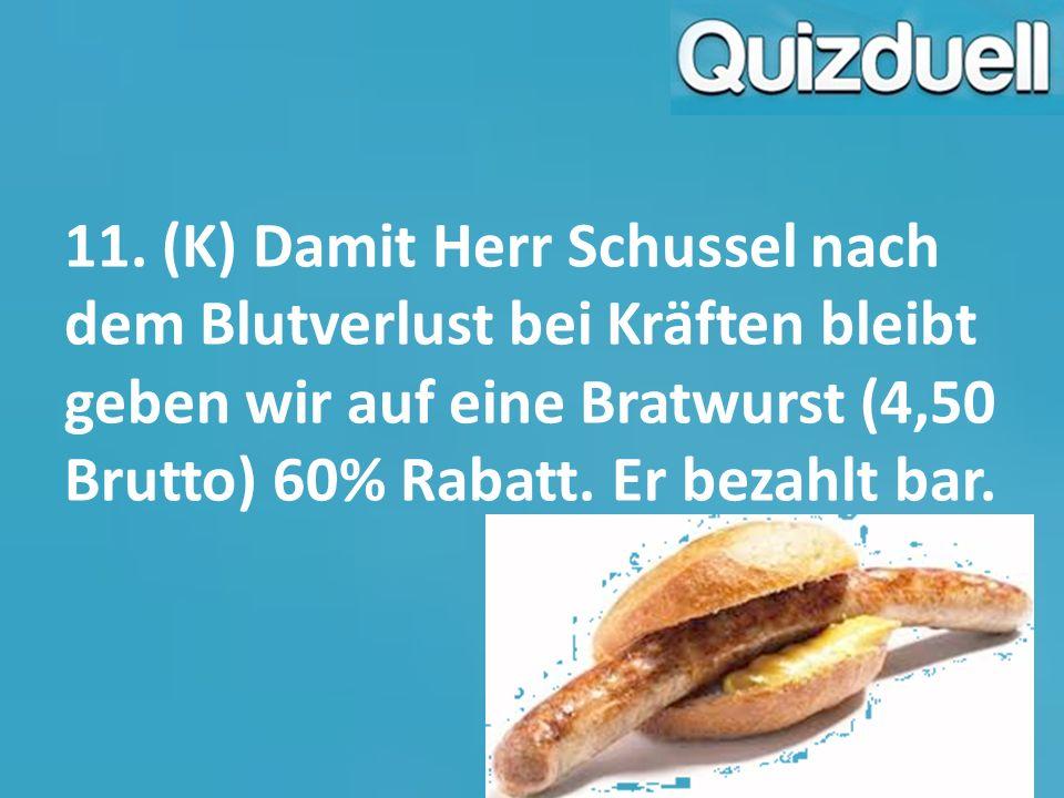 11. (K) Damit Herr Schussel nach dem Blutverlust bei Kräften bleibt geben wir auf eine Bratwurst (4,50 Brutto) 60% Rabatt. Er bezahlt bar.
