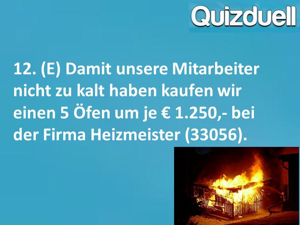 12. (E) Damit unsere Mitarbeiter nicht zu kalt haben kaufen wir einen 5 Öfen um je € 1.250,- bei der Firma Heizmeister (33056).