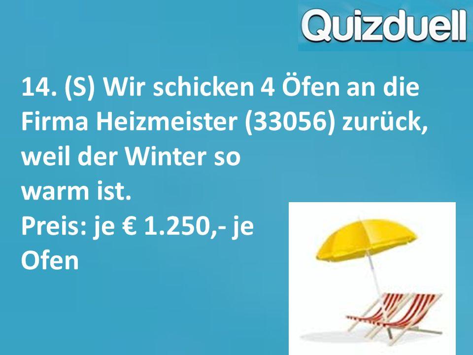 14. (S) Wir schicken 4 Öfen an die Firma Heizmeister (33056) zurück, weil der Winter so warm ist. Preis: je € 1.250,- je Ofen