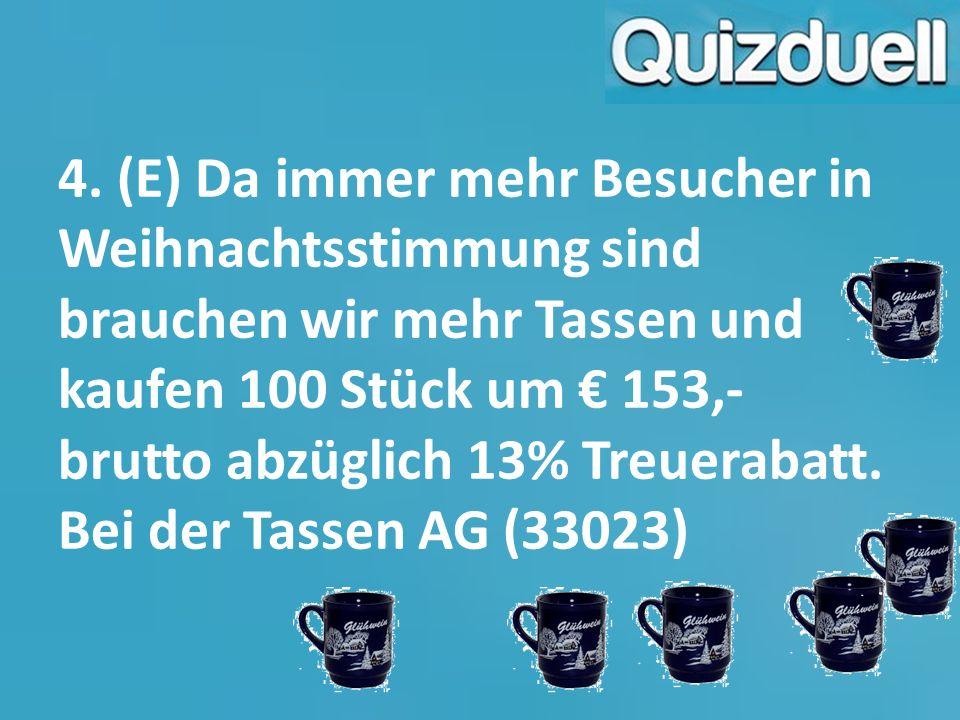 4. (E) Da immer mehr Besucher in Weihnachtsstimmung sind brauchen wir mehr Tassen und kaufen 100 Stück um € 153,- brutto abzüglich 13% Treuerabatt. Be