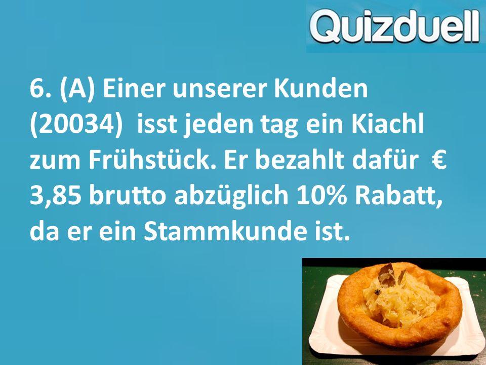 6. (A) Einer unserer Kunden (20034) isst jeden tag ein Kiachl zum Frühstück. Er bezahlt dafür € 3,85 brutto abzüglich 10% Rabatt, da er ein Stammkunde