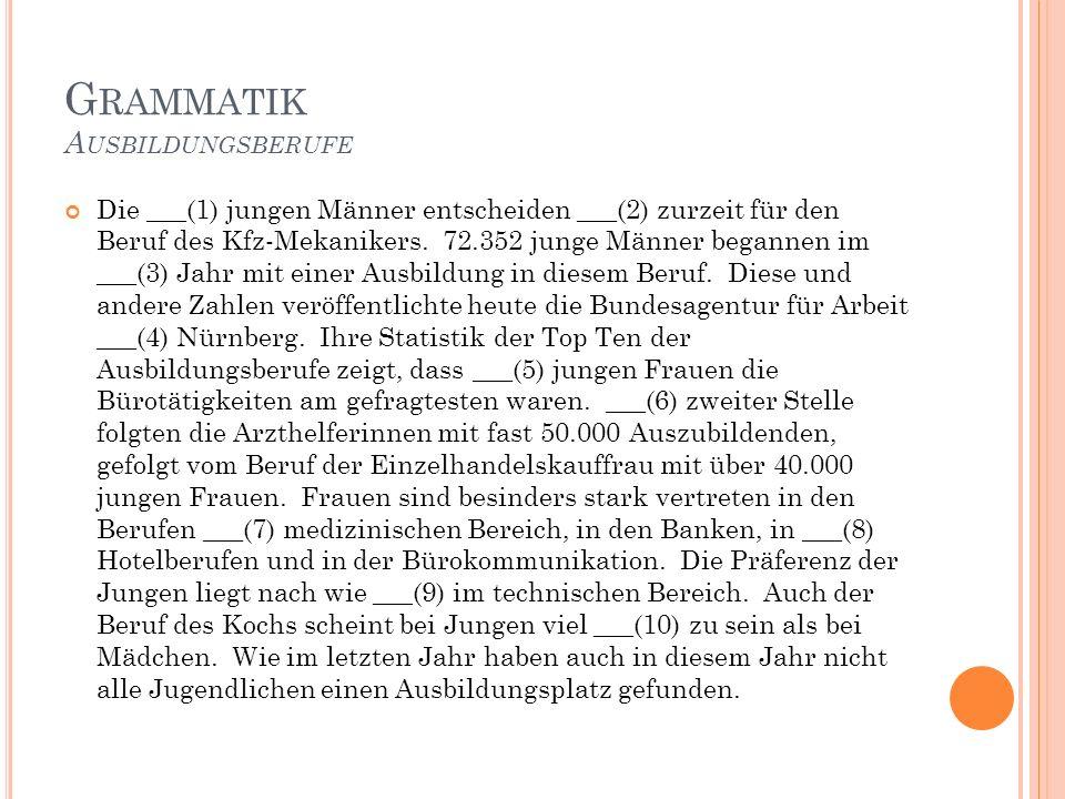 G RAMMATIK A USBILDUNGSBERUFE Die ___(1) jungen Männer entscheiden ___(2) zurzeit für den Beruf des Kfz-Mekanikers.