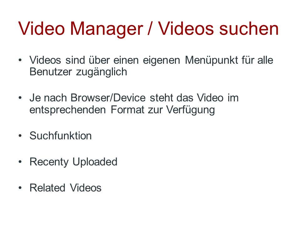 Video Manager / Videos suchen Videos sind über einen eigenen Menüpunkt für alle Benutzer zugänglich Je nach Browser/Device steht das Video im entsprec