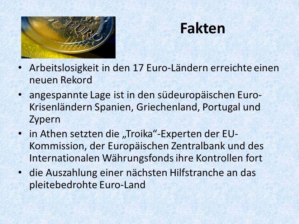 """Fakten Arbeitslosigkeit in den 17 Euro-Ländern erreichte einen neuen Rekord angespannte Lage ist in den südeuropäischen Euro- Krisenländern Spanien, Griechenland, Portugal und Zypern in Athen setzten die """"Troika -Experten der EU- Kommission, der Europäischen Zentralbank und des Internationalen Währungsfonds ihre Kontrollen fort die Auszahlung einer nächsten Hilfstranche an das pleitebedrohte Euro-Land"""