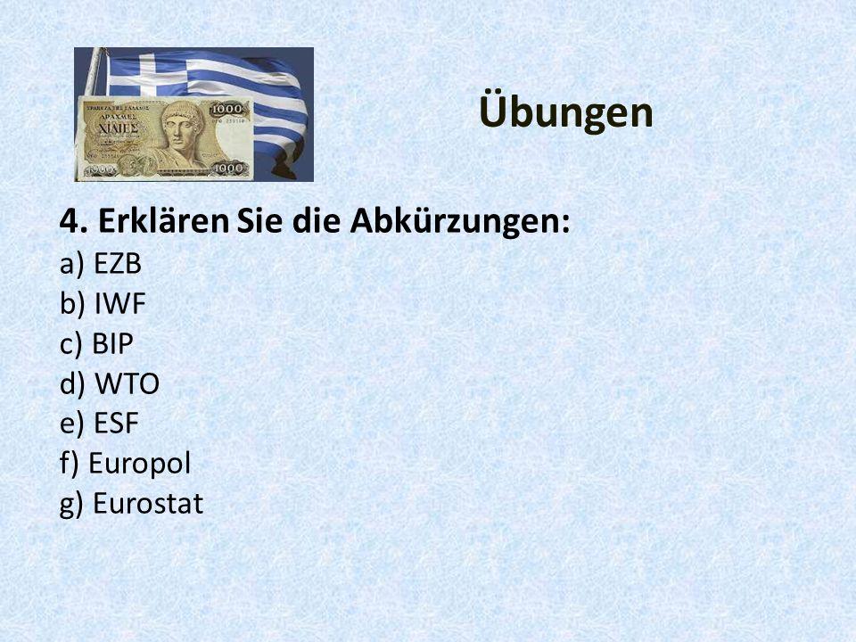 4. Erklären Sie die Abkürzungen: a) EZB b) IWF c) BIP d) WTO e) ESF f) Europol g) Eurostat Übungen