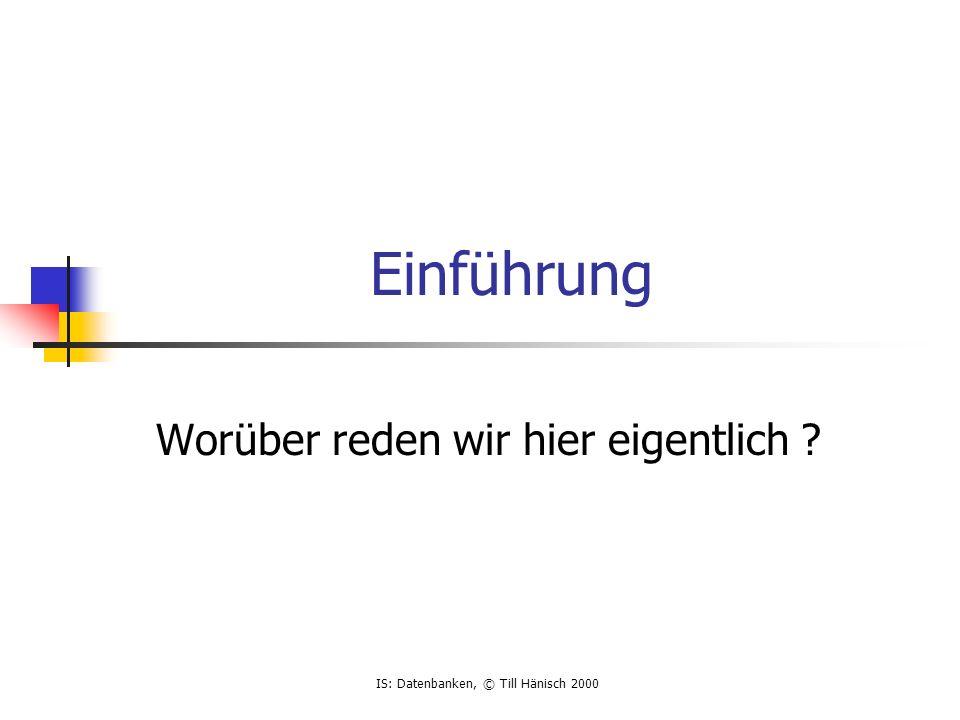 IS: Datenbanken, © Till Hänisch 2000 Einführung Worüber reden wir hier eigentlich ?