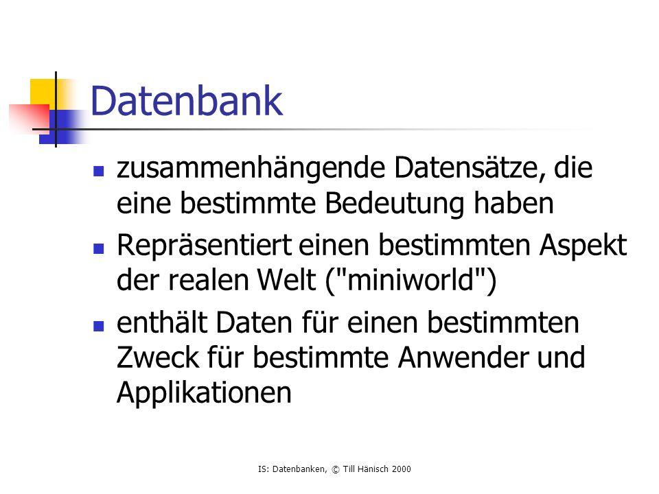 IS: Datenbanken, © Till Hänisch 2000 Datenbank zusammenhängende Datensätze, die eine bestimmte Bedeutung haben Repräsentiert einen bestimmten Aspekt der realen Welt ( miniworld ) enthält Daten für einen bestimmten Zweck für bestimmte Anwender und Applikationen