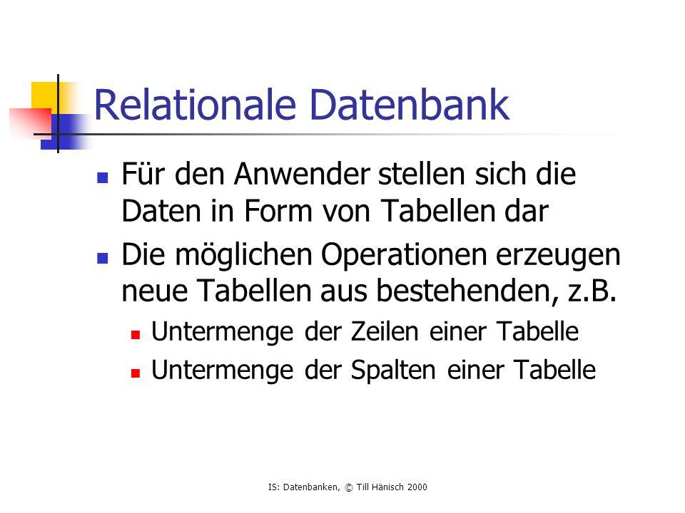 IS: Datenbanken, © Till Hänisch 2000 Relationale Datenbank Für den Anwender stellen sich die Daten in Form von Tabellen dar Die möglichen Operationen erzeugen neue Tabellen aus bestehenden, z.B.