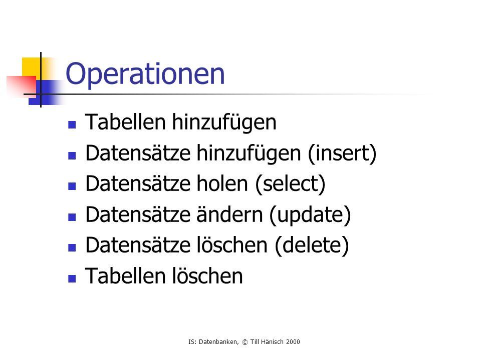 IS: Datenbanken, © Till Hänisch 2000 Operationen Tabellen hinzufügen Datensätze hinzufügen (insert) Datensätze holen (select) Datensätze ändern (update) Datensätze löschen (delete) Tabellen löschen