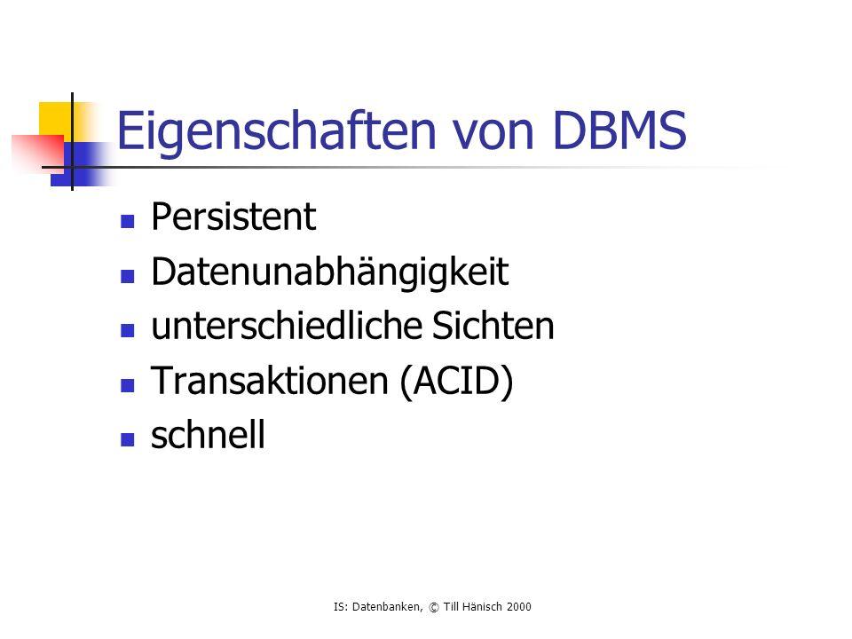 IS: Datenbanken, © Till Hänisch 2000 Eigenschaften von DBMS Persistent Datenunabhängigkeit unterschiedliche Sichten Transaktionen (ACID) schnell