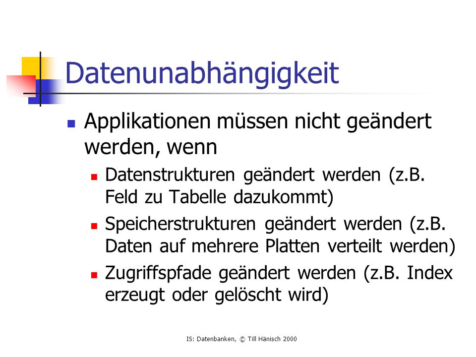 IS: Datenbanken, © Till Hänisch 2000 Datenunabhängigkeit Applikationen müssen nicht geändert werden, wenn Datenstrukturen geändert werden (z.B.