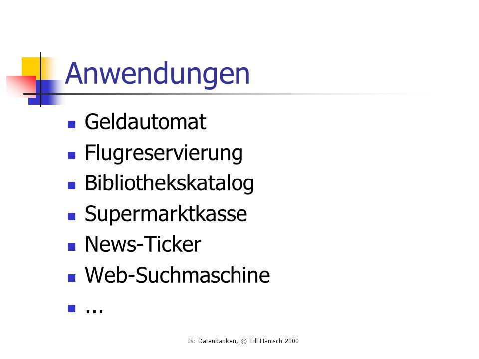 IS: Datenbanken, © Till Hänisch 2000 Anwendungen Geldautomat Flugreservierung Bibliothekskatalog Supermarktkasse News-Ticker Web-Suchmaschine...