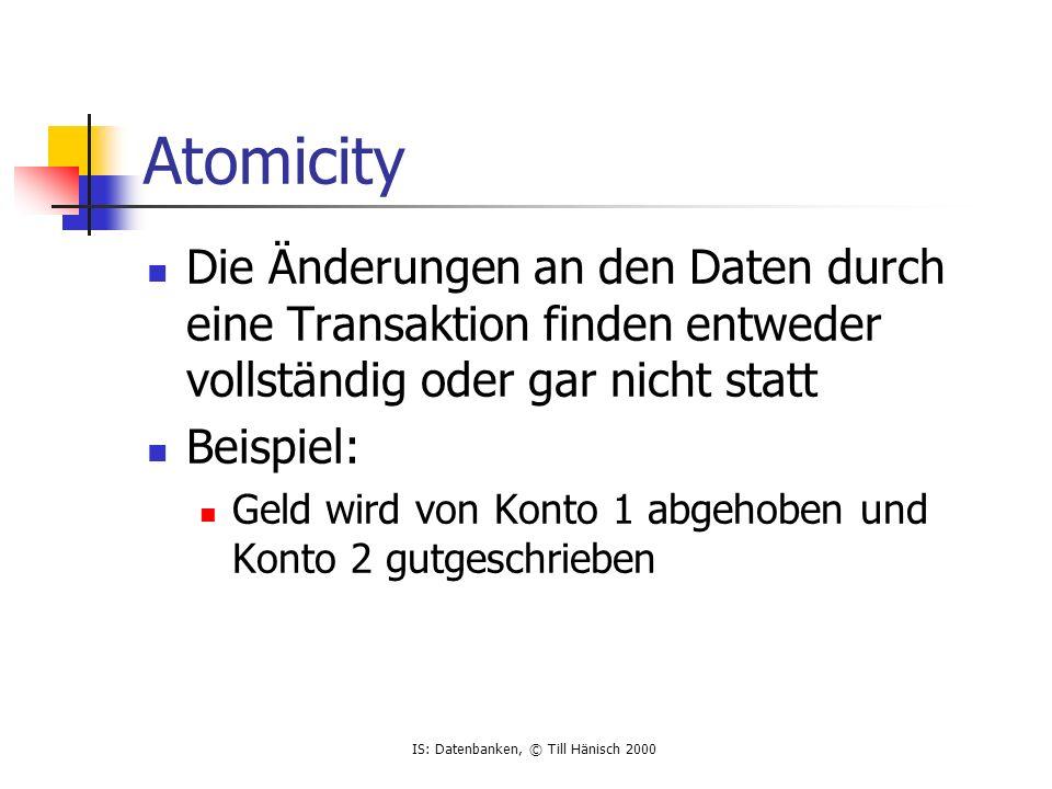 IS: Datenbanken, © Till Hänisch 2000 Atomicity Die Änderungen an den Daten durch eine Transaktion finden entweder vollständig oder gar nicht statt Beispiel: Geld wird von Konto 1 abgehoben und Konto 2 gutgeschrieben