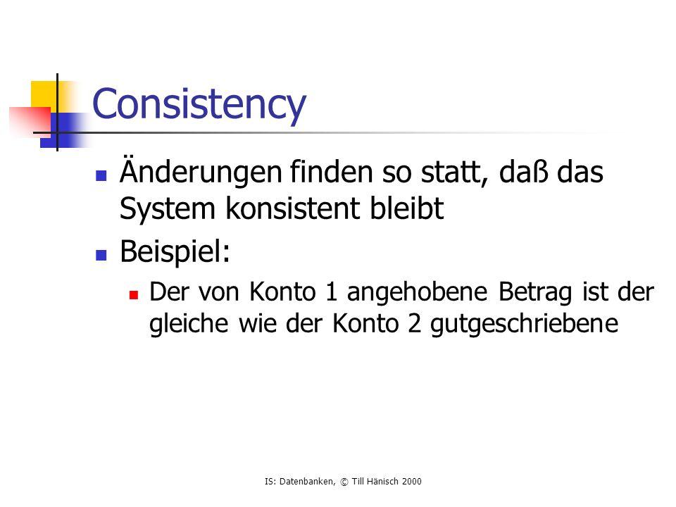 IS: Datenbanken, © Till Hänisch 2000 Consistency Änderungen finden so statt, daß das System konsistent bleibt Beispiel: Der von Konto 1 angehobene Betrag ist der gleiche wie der Konto 2 gutgeschriebene