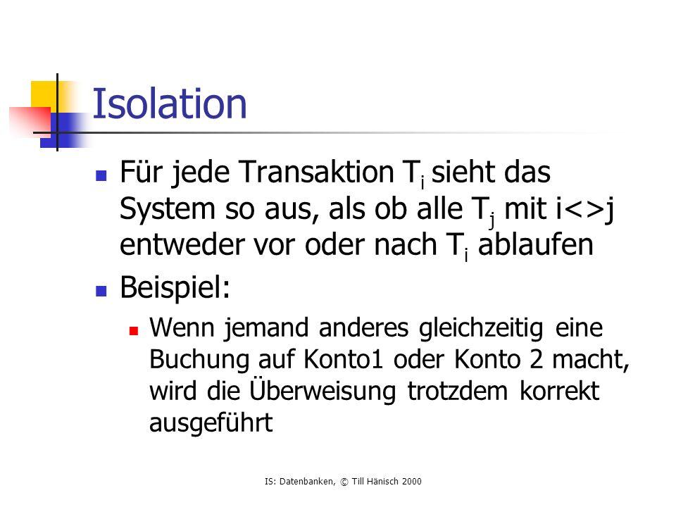 IS: Datenbanken, © Till Hänisch 2000 Isolation Für jede Transaktion T i sieht das System so aus, als ob alle T j mit i<>j entweder vor oder nach T i ablaufen Beispiel: Wenn jemand anderes gleichzeitig eine Buchung auf Konto1 oder Konto 2 macht, wird die Überweisung trotzdem korrekt ausgeführt