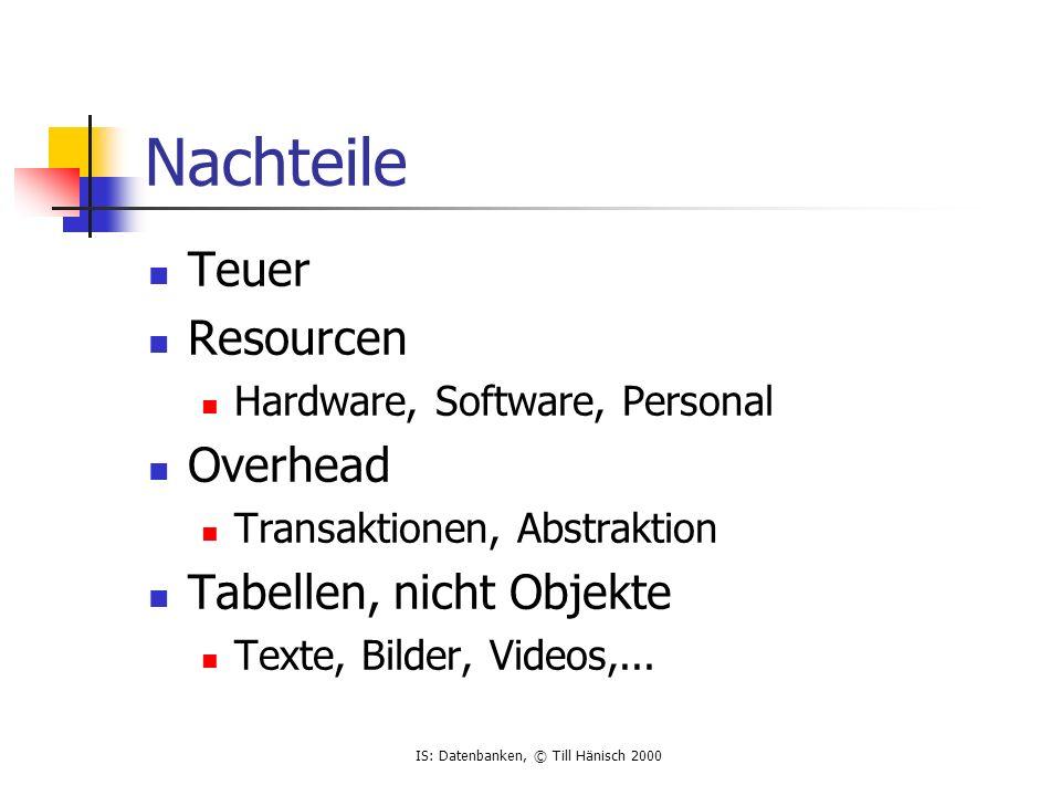 IS: Datenbanken, © Till Hänisch 2000 Nachteile Teuer Resourcen Hardware, Software, Personal Overhead Transaktionen, Abstraktion Tabellen, nicht Objekte Texte, Bilder, Videos,...