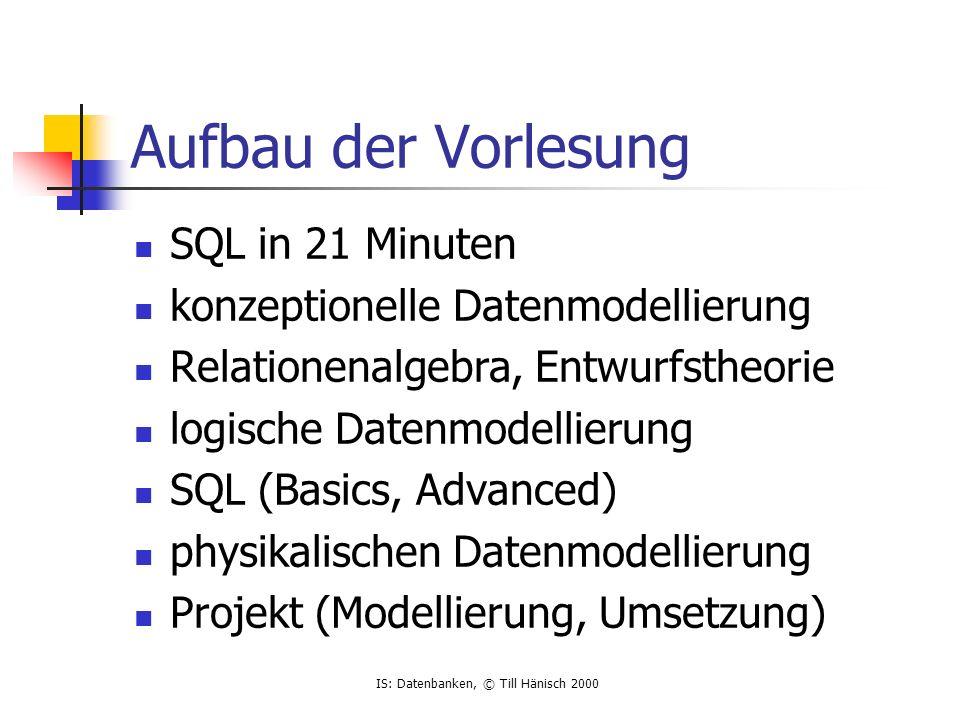 IS: Datenbanken, © Till Hänisch 2000 Aufbau der Vorlesung SQL in 21 Minuten konzeptionelle Datenmodellierung Relationenalgebra, Entwurfstheorie logische Datenmodellierung SQL (Basics, Advanced) physikalischen Datenmodellierung Projekt (Modellierung, Umsetzung)