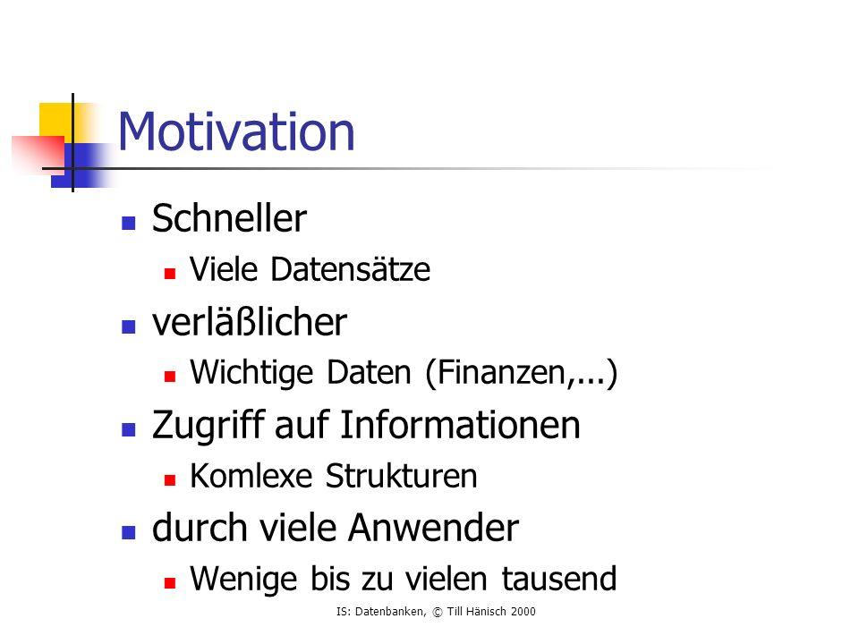 IS: Datenbanken, © Till Hänisch 2000 Motivation Schneller Viele Datensätze verläßlicher Wichtige Daten (Finanzen,...) Zugriff auf Informationen Komlexe Strukturen durch viele Anwender Wenige bis zu vielen tausend
