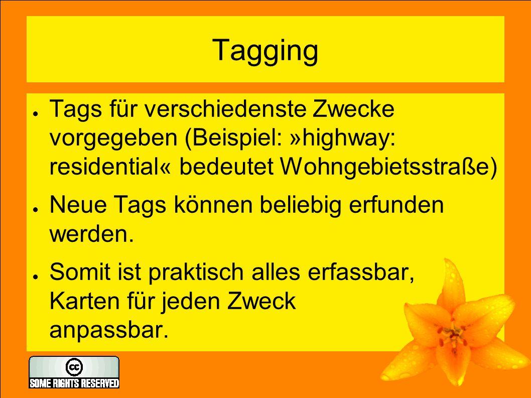Tagging ● Tags für verschiedenste Zwecke vorgegeben (Beispiel: »highway: residential« bedeutet Wohngebietsstraße) ● Neue Tags können beliebig erfunden