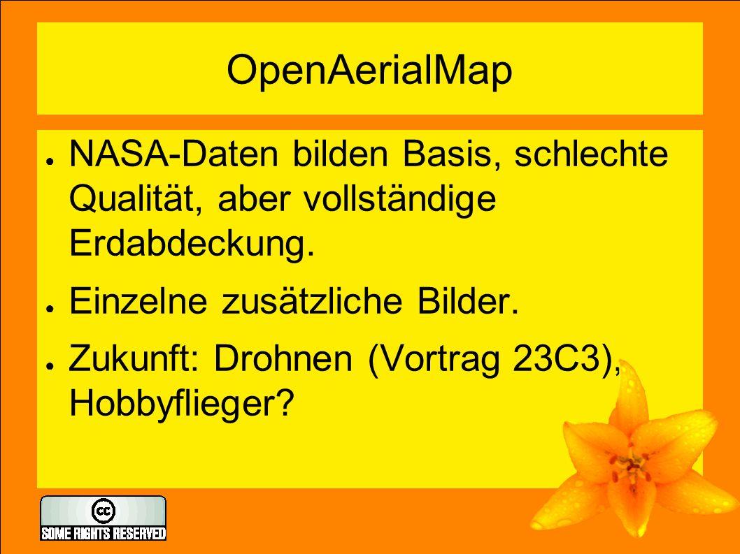 OpenAerialMap ● NASA-Daten bilden Basis, schlechte Qualität, aber vollständige Erdabdeckung. ● Einzelne zusätzliche Bilder. ● Zukunft: Drohnen (Vortra