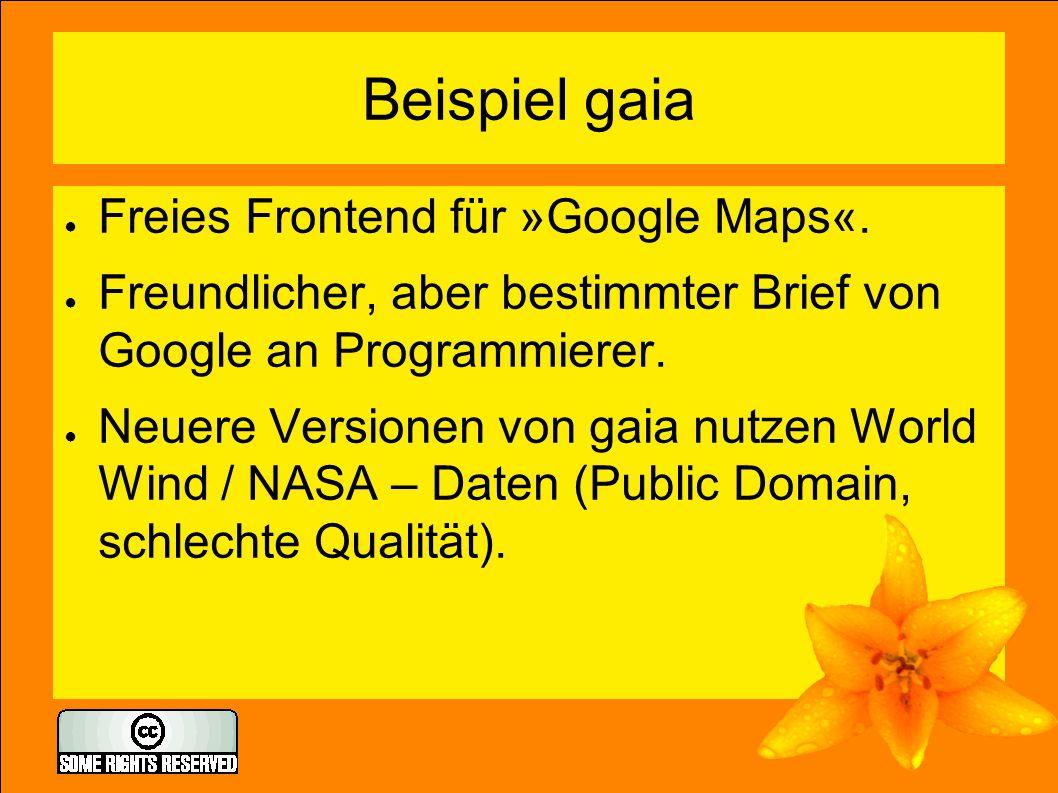 Beispiel gaia ● Freies Frontend für »Google Maps«. ● Freundlicher, aber bestimmter Brief von Google an Programmierer. ● Neuere Versionen von gaia nutz