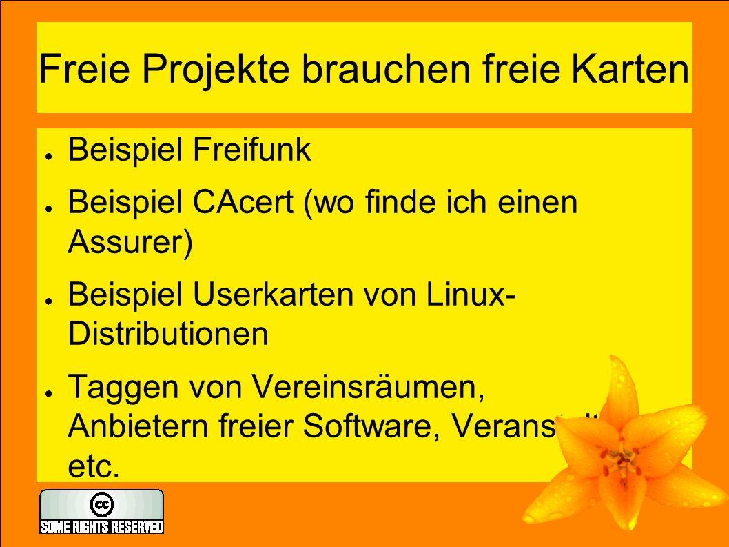 Freie Projekte brauchen freie Karten ● Beispiel Freifunk ● Beispiel CAcert (wo finde ich einen Assurer) ● Beispiel Userkarten von Linux- Distributionen ● Taggen von Vereinsräumen, Anbietern freier Software, Veranstaltungen etc.