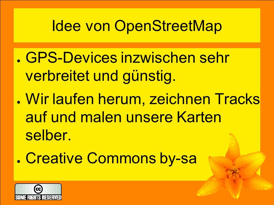 Idee von OpenStreetMap ● GPS-Devices inzwischen sehr verbreitet und günstig. ● Wir laufen herum, zeichnen Tracks auf und malen unsere Karten selber. ●