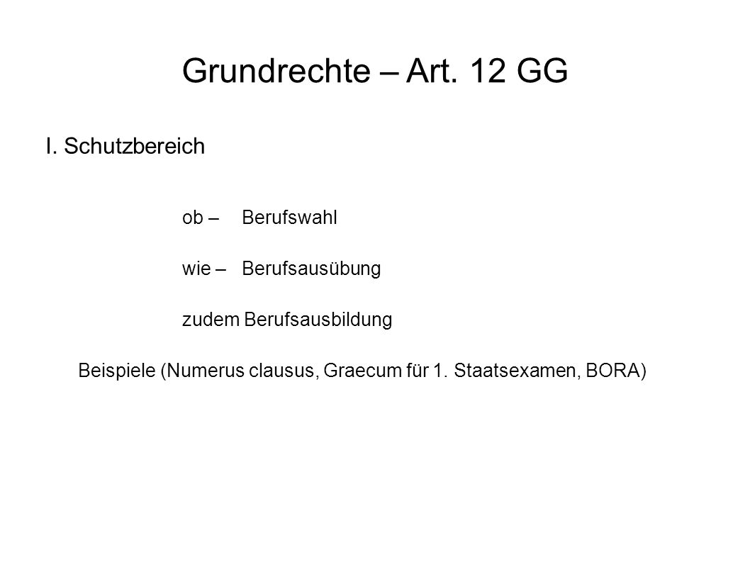Grundrechte – Art. 12 GG I. Schutzbereich ob – Berufswahl wie – Berufsausübung zudem Berufsausbildung Beispiele (Numerus clausus, Graecum für 1. Staat