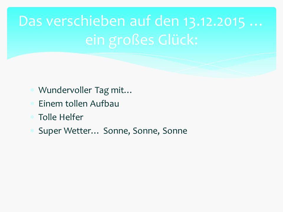  Wundervoller Tag mit…  Einem tollen Aufbau  Tolle Helfer  Super Wetter… Sonne, Sonne, Sonne Das verschieben auf den 13.12.2015 … ein großes Glück: