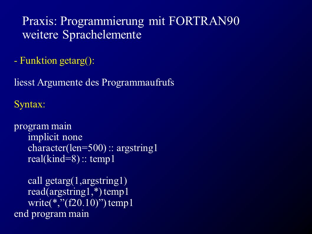 Praxis: Programmierung mit FORTRAN90 weitere Sprachelemente - Funktion getarg(): liesst Argumente des Programmaufrufs Syntax: program main implicit none character(len=500) :: argstring1 real(kind=8) :: temp1 call getarg(1,argstring1) read(argstring1,*) temp1 write(*, (f20.10) ) temp1 end program main