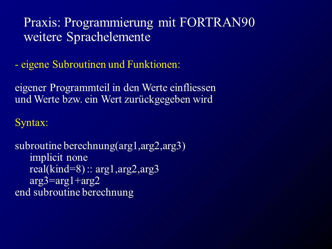 Praxis: Programmierung mit FORTRAN90 weitere Sprachelemente - eigene Subroutinen und Funktionen: eigener Programmteil in den Werte einfliessen und Werte bzw.