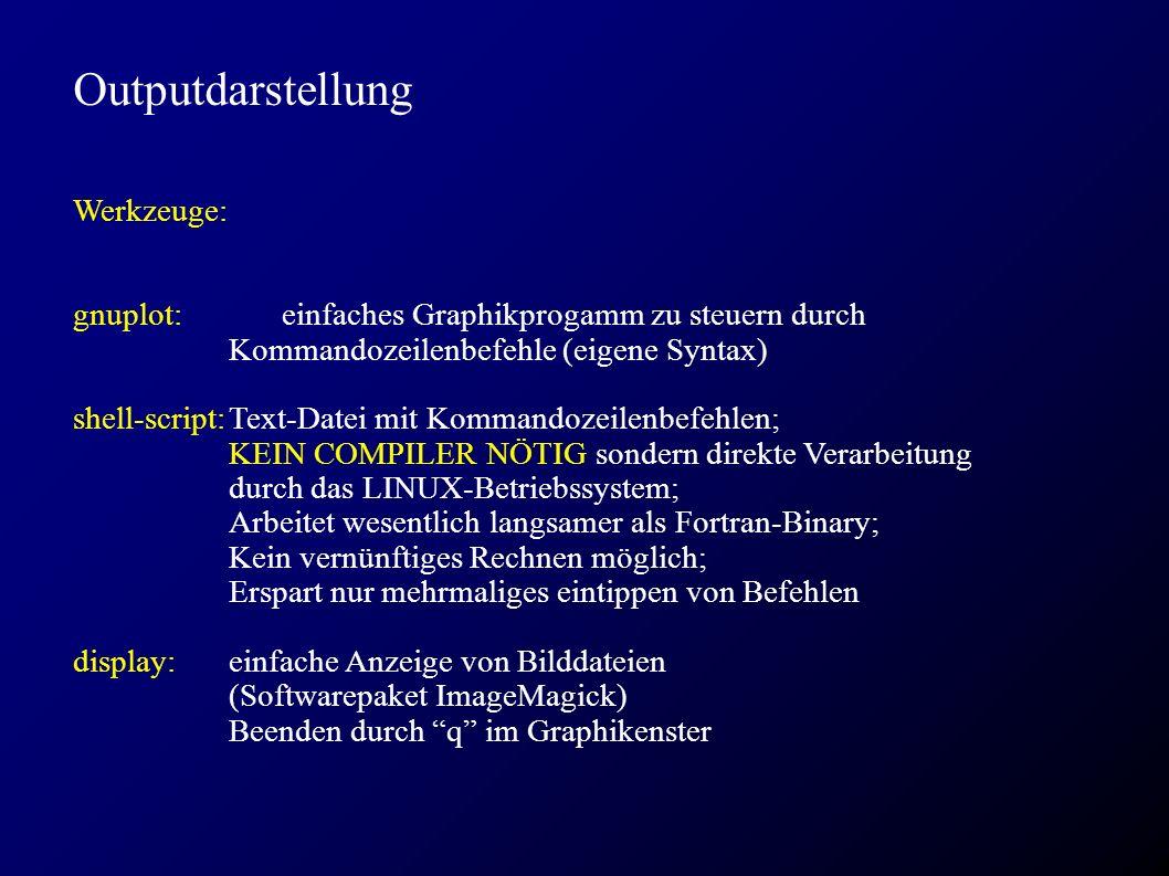 Outputdarstellung Werkzeuge: gnuplot: einfaches Graphikprogamm zu steuern durch Kommandozeilenbefehle (eigene Syntax) shell-script:Text-Datei mit Kommandozeilenbefehlen; KEIN COMPILER NÖTIG sondern direkte Verarbeitung durch das LINUX-Betriebssystem; Arbeitet wesentlich langsamer als Fortran-Binary; Kein vernünftiges Rechnen möglich; Erspart nur mehrmaliges eintippen von Befehlen display:einfache Anzeige von Bilddateien (Softwarepaket ImageMagick) Beenden durch q im Graphikenster