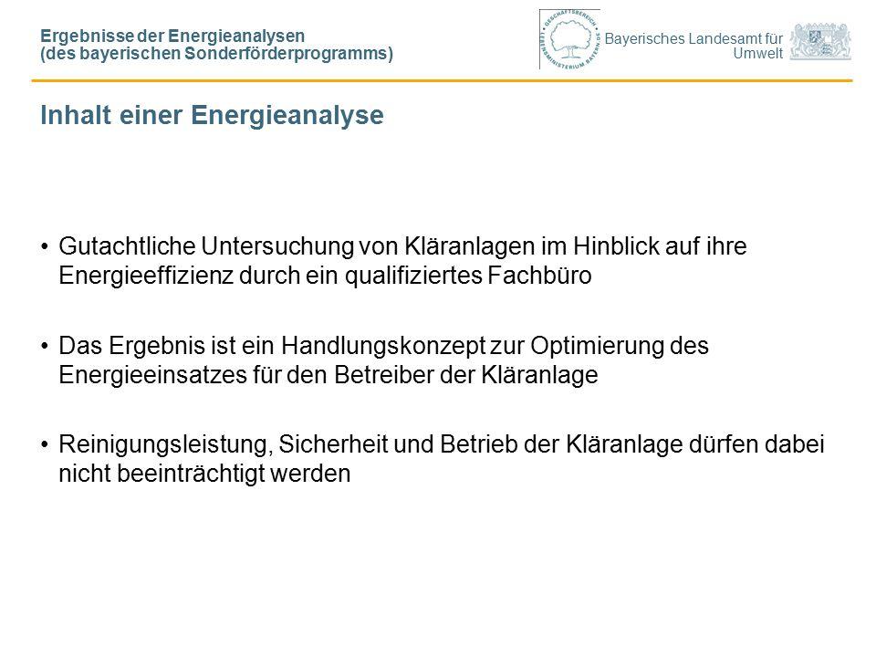 Bayerisches Landesamt für Umwelt Inhalt einer Energieanalyse Gutachtliche Untersuchung von Kläranlagen im Hinblick auf ihre Energieeffizienz durch ein qualifiziertes Fachbüro Das Ergebnis ist ein Handlungskonzept zur Optimierung des Energieeinsatzes für den Betreiber der Kläranlage Reinigungsleistung, Sicherheit und Betrieb der Kläranlage dürfen dabei nicht beeinträchtigt werden Ergebnisse der Energieanalysen (des bayerischen Sonderförderprogramms)