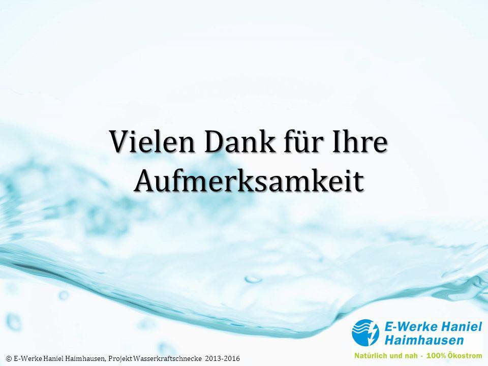 Vielen Dank für Ihre Aufmerksamkeit © E-Werke Haniel Haimhausen, Projekt Wasserkraftschnecke 2013-2016