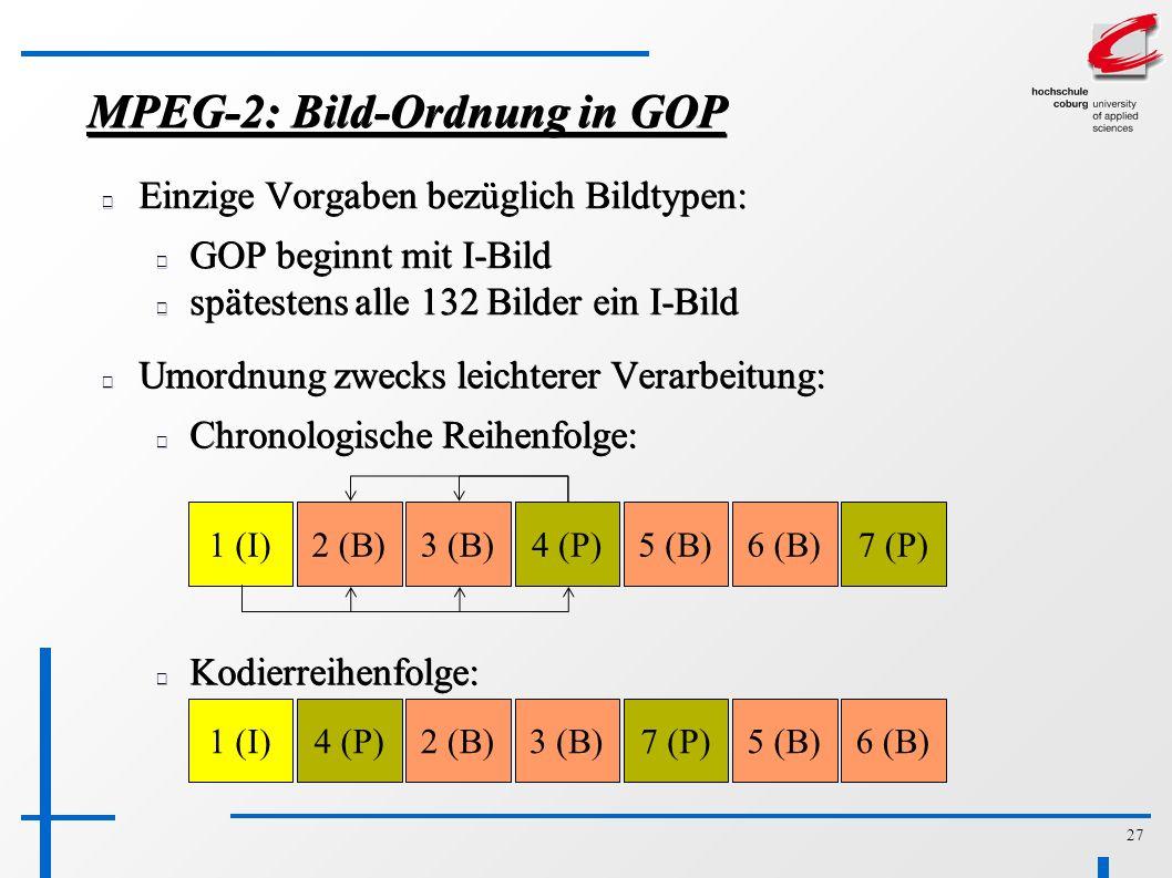 27 MPEG-2: Bild-Ordnung in GOP Einzige Vorgaben bezüglich Bildtypen: GOP beginnt mit I-Bild spätestens alle 132 Bilder ein I-Bild Umordnung zwecks leichterer Verarbeitung: Chronologische Reihenfolge: 1 (I)2 (B)3 (B)4 (P)5 (B)6 (B)7 (P) Kodierreihenfolge: 1 (I)2 (B)3 (B)4 (P)5 (B)6 (B)7 (P)