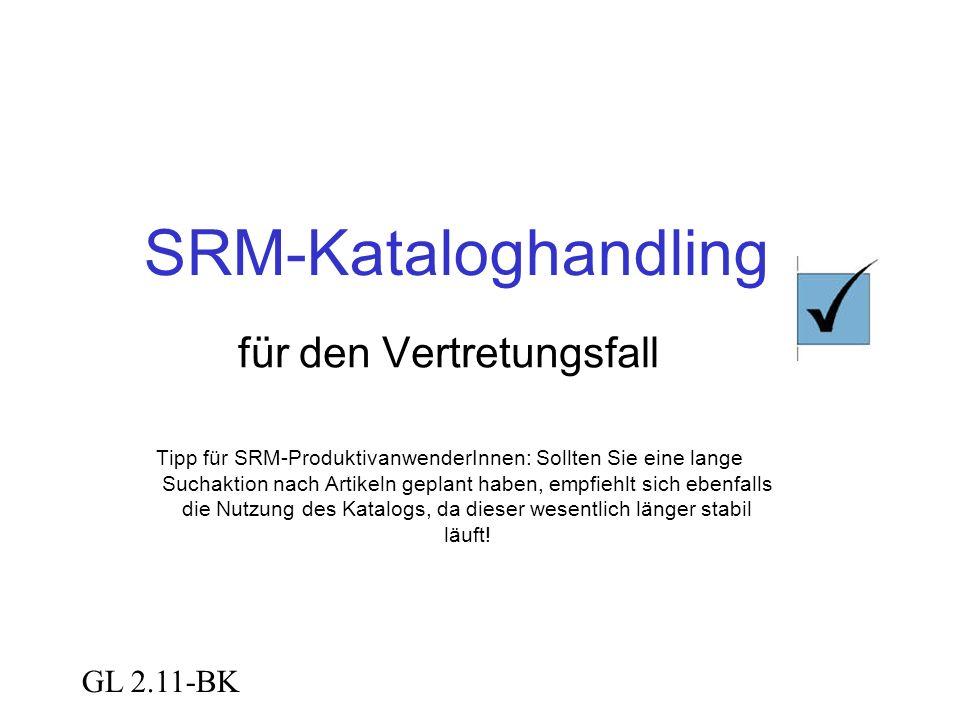 GL 2.11-BK SRM-Kataloghandling für den Vertretungsfall Tipp für SRM-ProduktivanwenderInnen: Sollten Sie eine lange Suchaktion nach Artikeln geplant haben, empfiehlt sich ebenfalls die Nutzung des Katalogs, da dieser wesentlich länger stabil läuft!