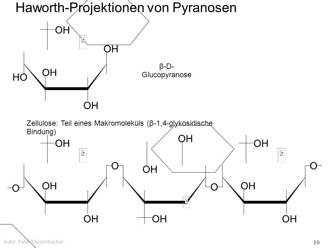 Autor: Peter Maisenbacher 10 Haworth-Projektionen von Pyranosen OH O O O O HO OH β-D- Glucopyranose Zellulose: Teil eines Makromoleküls (β-1,4-glykosidische Bindung)