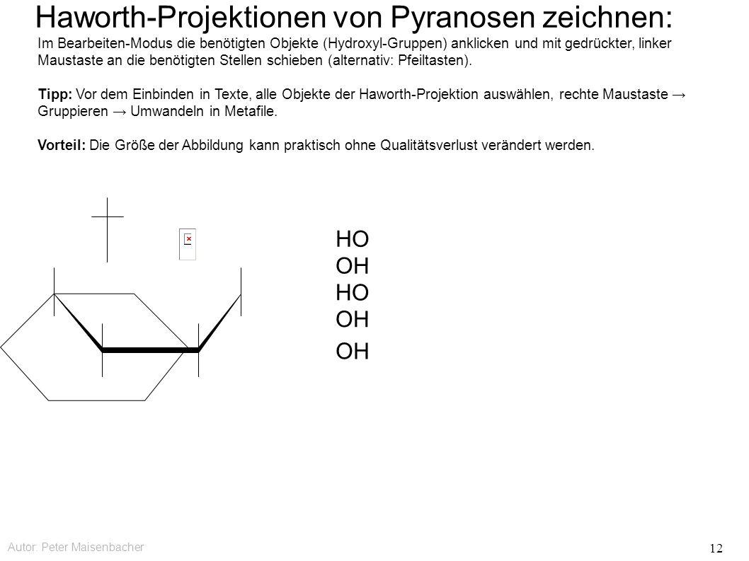 Autor: Peter Maisenbacher 12 Haworth-Projektionen von Pyranosen zeichnen: OH HO OH HO Im Bearbeiten-Modus die benötigten Objekte (Hydroxyl-Gruppen) anklicken und mit gedrückter, linker Maustaste an die benötigten Stellen schieben (alternativ: Pfeiltasten).