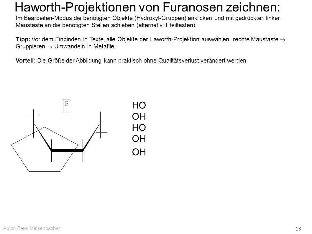 Autor: Peter Maisenbacher 13 OH HO OH HO Haworth-Projektionen von Furanosen zeichnen: Im Bearbeiten-Modus die benötigten Objekte (Hydroxyl-Gruppen) anklicken und mit gedrückter, linker Maustaste an die benötigten Stellen schieben (alternativ: Pfeiltasten).