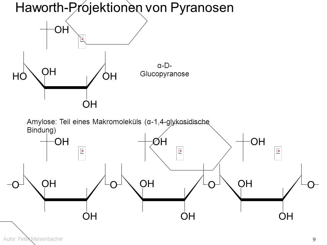 Autor: Peter Maisenbacher 9 OH Haworth-Projektionen von Pyranosen OH OOOO HO OH α-D- Glucopyranose Amylose: Teil eines Makromoleküls (α-1,4-glykosidische Bindung)
