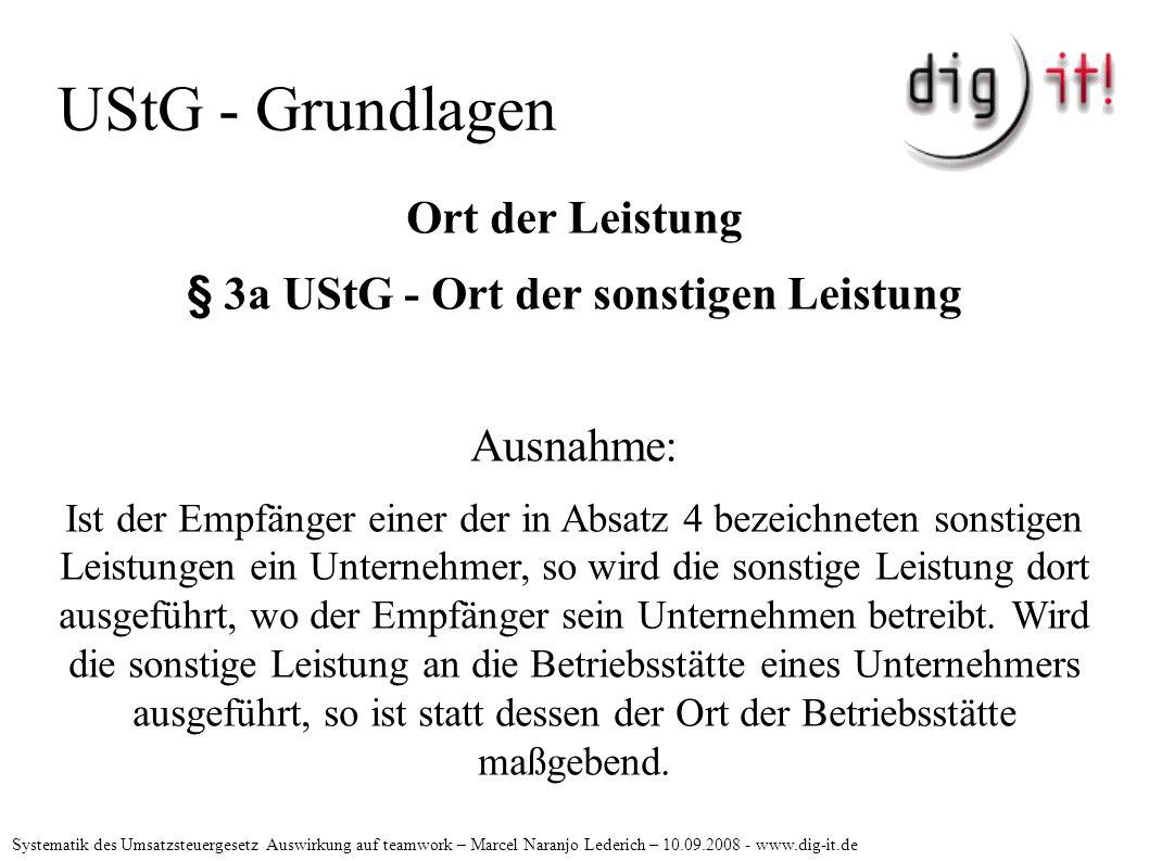 UStG - Grundlagen Ort der Leistung § 3a UStG - Ort der sonstigen Leistung Ausnahme: Ist der Empfänger einer der in Absatz 4 bezeichneten sonstigen Leistungen ein Unternehmer, so wird die sonstige Leistung dort ausgeführt, wo der Empfänger sein Unternehmen betreibt.