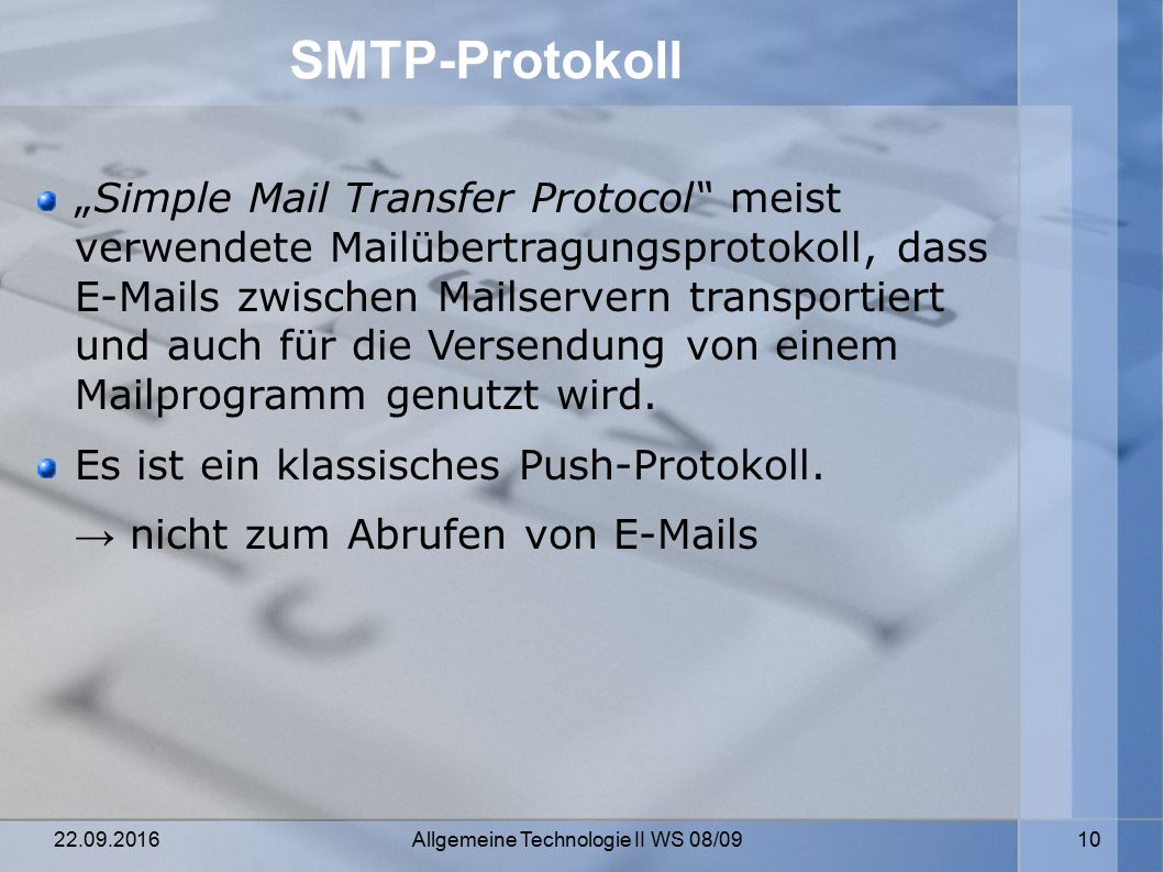 """22.09.2016 Allgemeine Technologie II WS 08/09 10 SMTP-Protokoll """"Simple Mail Transfer Protocol meist verwendete Mailübertragungsprotokoll, dass E-Mails zwischen Mailservern transportiert und auch für die Versendung von einem Mailprogramm genutzt wird."""