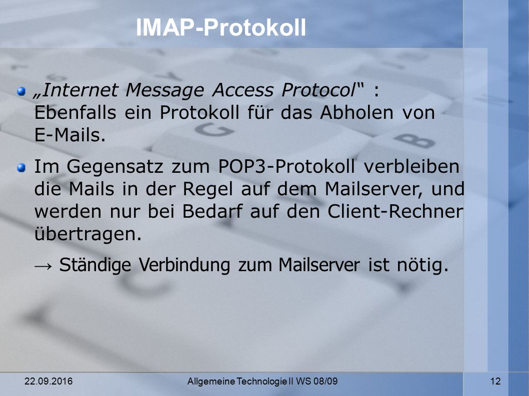 """22.09.2016 Allgemeine Technologie II WS 08/09 12 IMAP-Protokoll """"Internet Message Access Protocol : Ebenfalls ein Protokoll für das Abholen von E-Mails."""