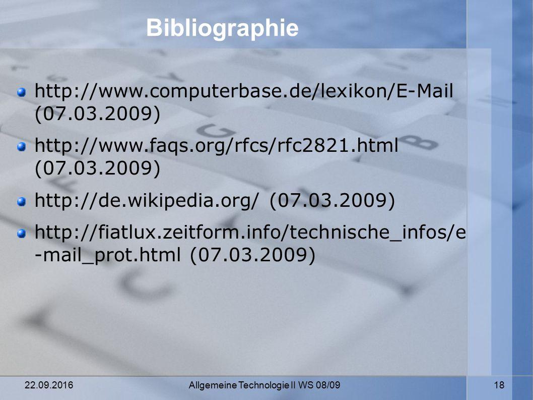 22.09.2016 Allgemeine Technologie II WS 08/09 18 Bibliographie http://www.computerbase.de/lexikon/E-Mail (07.03.2009) http://www.faqs.org/rfcs/rfc2821.html (07.03.2009) http://de.wikipedia.org/ (07.03.2009) http://fiatlux.zeitform.info/technische_infos/e -mail_prot.html (07.03.2009)