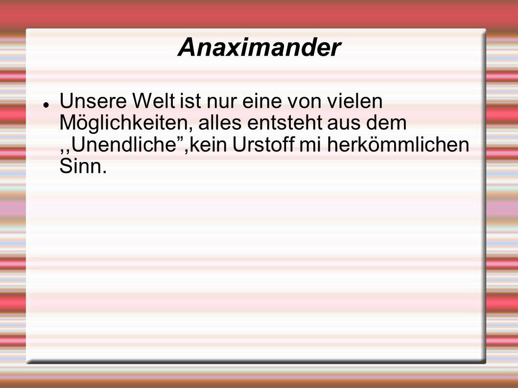 Anaximander Unsere Welt ist nur eine von vielen Möglichkeiten, alles entsteht aus dem,,Unendliche ,kein Urstoff mi herkömmlichen Sinn.