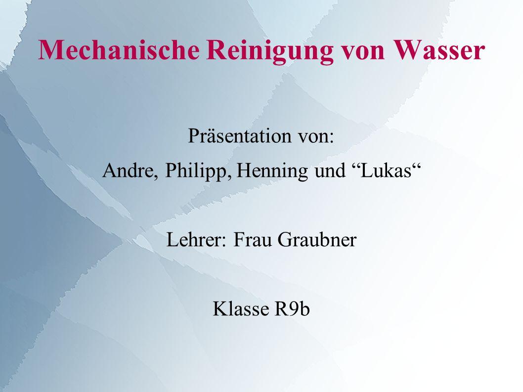 Mechanische Reinigung von Wasser Präsentation von: Andre, Philipp, Henning und Lukas Lehrer: Frau Graubner Klasse R9b