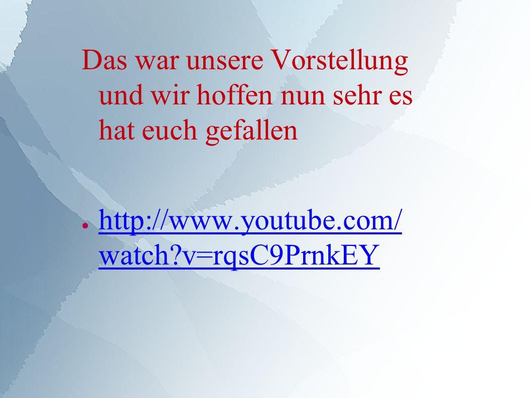 Das war unsere Vorstellung und wir hoffen nun sehr es hat euch gefallen ● http://www.youtube.com/ watch v=rqsC9PrnkEY http://www.youtube.com/ watch v=rqsC9PrnkEY